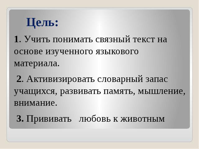 Цель: 1. Учить понимать связный текст на основе изученного языкового материа...
