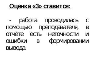 Оценка «3» ставится: - работа проводилась с помощью преподавателя, в отчете