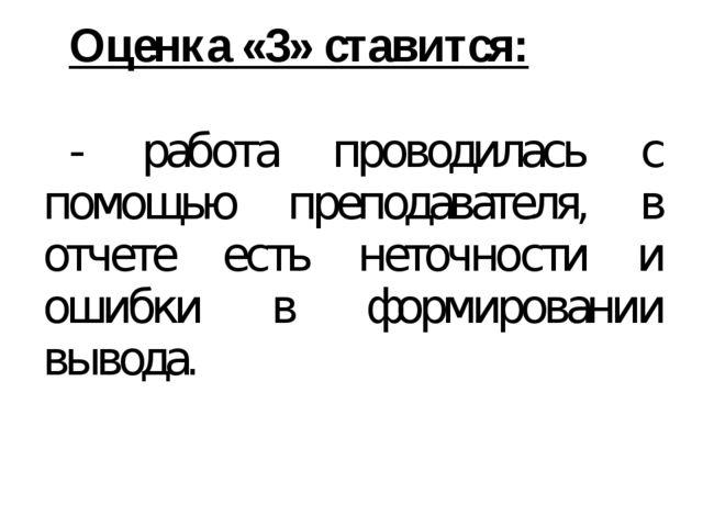 Оценка «3» ставится: - работа проводилась с помощью преподавателя, в отчете...