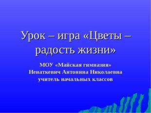 Урок – игра «Цветы – радость жизни» МОУ «Майская гимназия» Ненаткевич Антонин