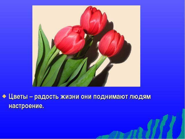 Цветы – радость жизни они поднимают людям настроение.