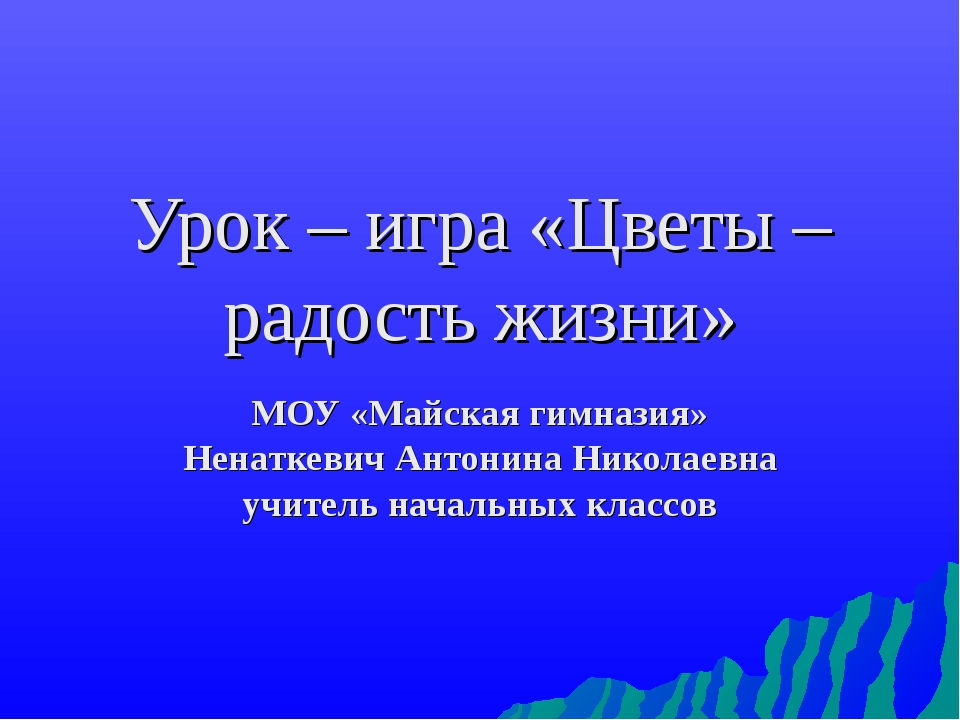 Урок – игра «Цветы – радость жизни» МОУ «Майская гимназия» Ненаткевич Антонин...