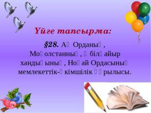 Үйге тапсырма: §28. Ақ Орданың, Моғолстанның, Әбілқайыр хандығының, Ноғай Ор
