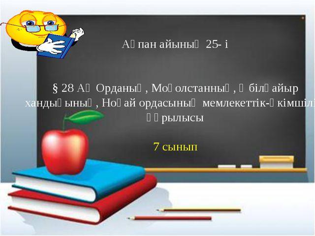 Ақпан айының 25- і § 28 Ақ Орданың, Моғолстанның, Әбілқайыр хандығының, Ноға...