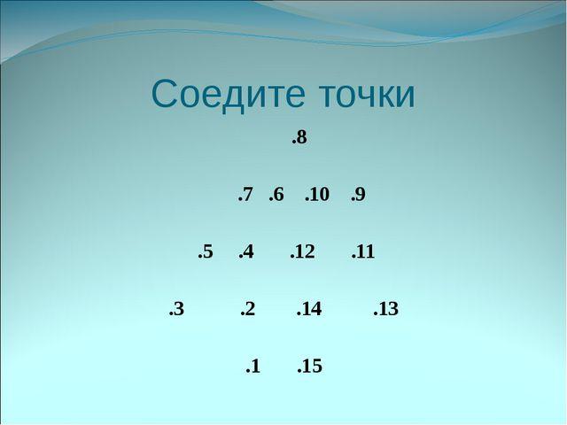 Соедите точки .8 .7 .6 .10 .9 .5 .4 .12 .11 .3 .2 .14 .13 .1 .15