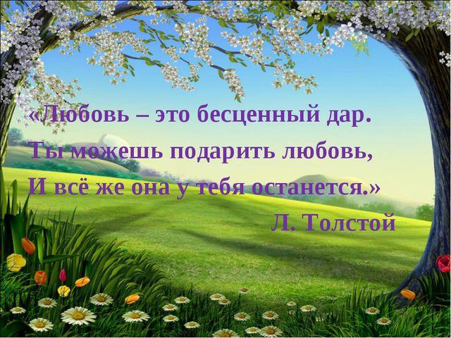 «Любовь – это бесценный дар. Ты можешь подарить любовь, И всё же она у тебя о...