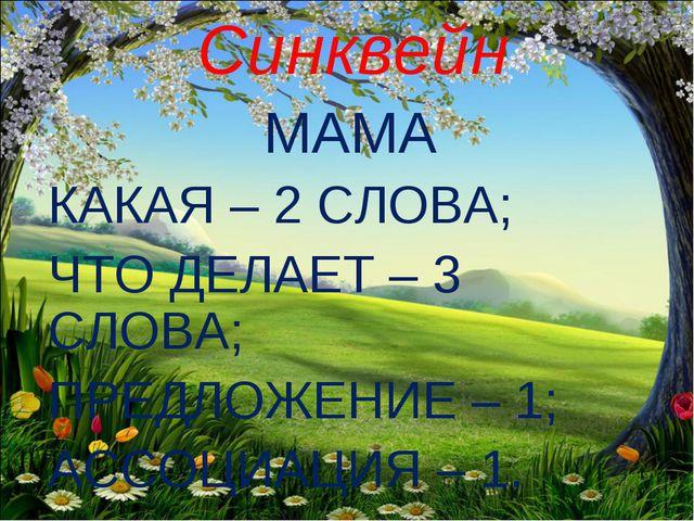 Синквейн МАМА КАКАЯ – 2 СЛОВА; ЧТО ДЕЛАЕТ – 3 СЛОВА; ПРЕДЛОЖЕНИЕ – 1; АССОЦИА...