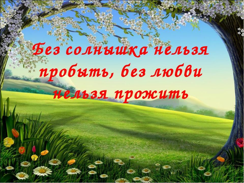 Без солнышка нельзя пробыть, без любви нельзя прожить