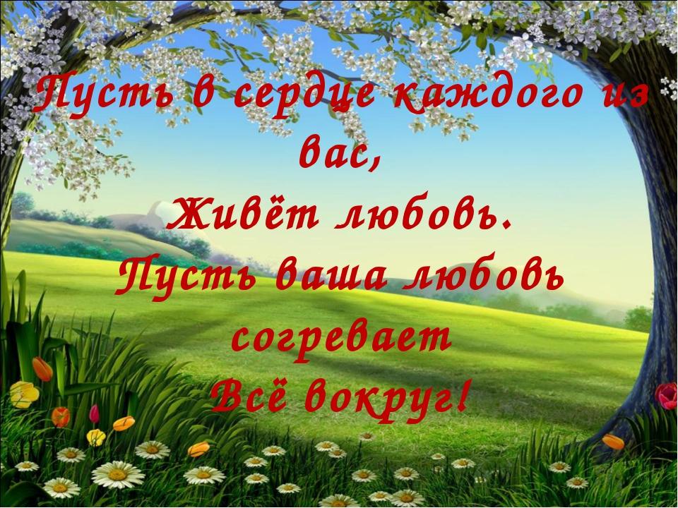 Пусть в сердце каждого из вас, Живёт любовь. Пусть ваша любовь согревает Всё...