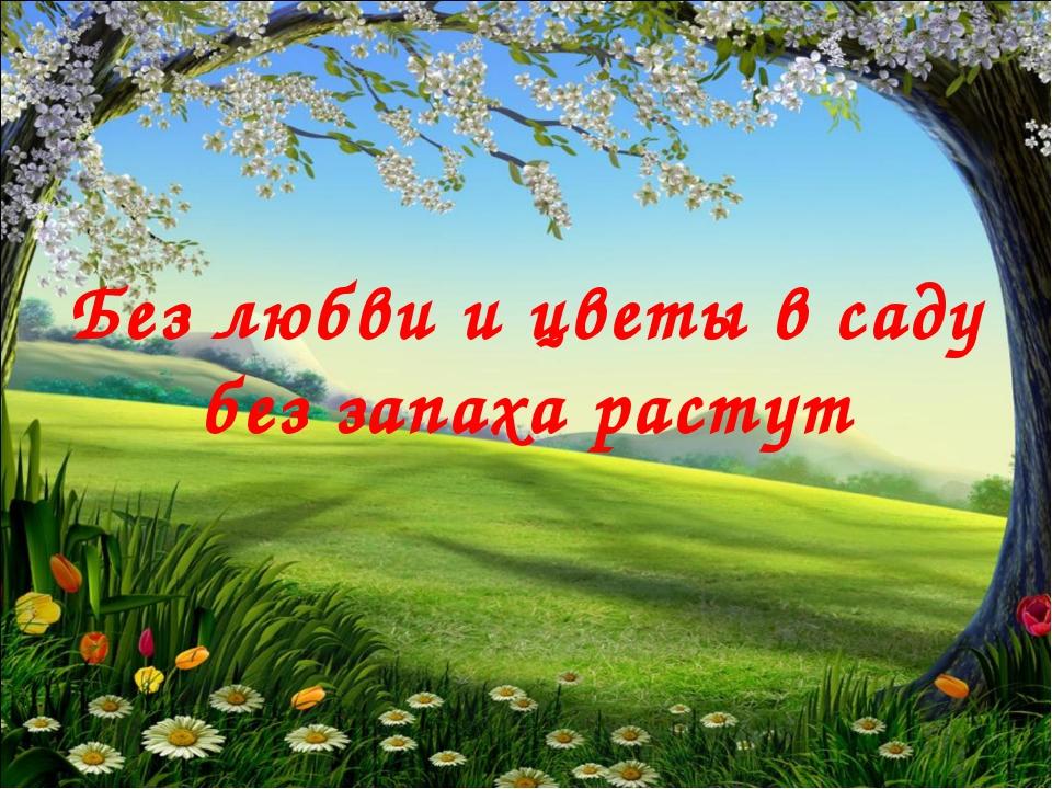Без любви и цветы в саду без запаха растут
