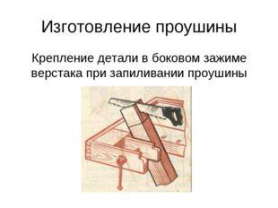 Изготовление проушины Крепление детали в боковом зажиме верстака при запилива