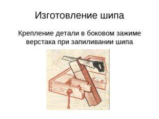 Изготовление шипа Крепление детали в боковом зажиме верстака при запиливании