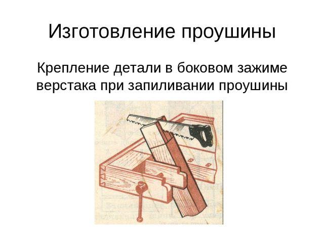 Изготовление проушины Крепление детали в боковом зажиме верстака при запилива...