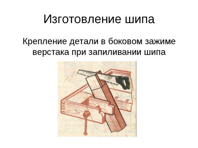 Изготовление шипа Крепление детали в боковом зажиме верстака при запиливании...
