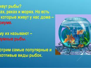 Где живут рыбы? В озерах, реках и морях. Но есть рыбы, которые живут у нас до