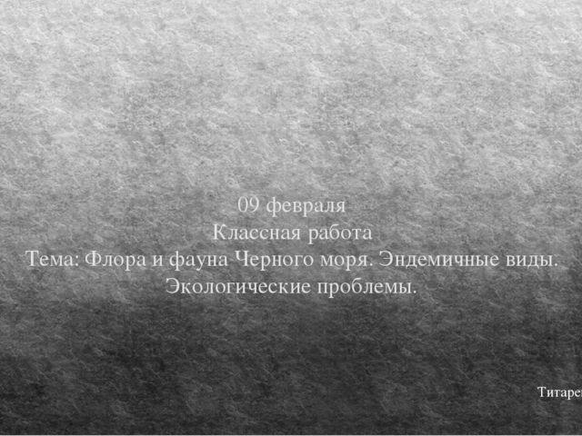 09 февраля Классная работа Тема: Флора и фауна Черного моря. Эндемичные виды....