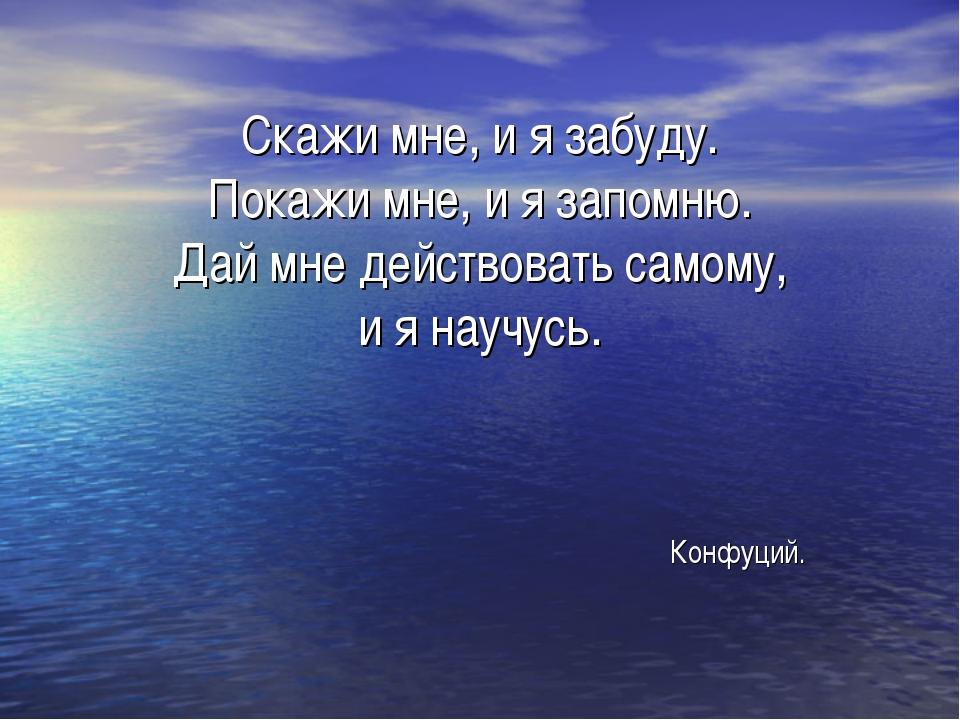 Скажи мне, и я забуду. Покажи мне, и я запомню. Дай мне действовать самому, и...