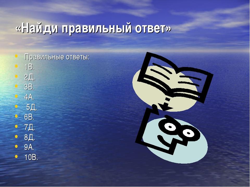 «Найди правильный ответ» Правильные ответы: 1В. 2Д. 3В. 4А. 5Д. 6В. 7Д. 8Д. 9...
