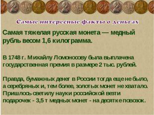 Самая тяжелая русская монета — медный рубль весом 1,6 килограмма. В 1748 г. М