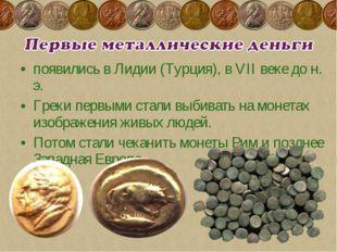 появились в Лидии (Турция), в VII веке до н. э. Греки первыми стали выбивать