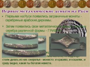Первыми на Руси появились заграничные монеты - серебряные арабские дирхемы. Г