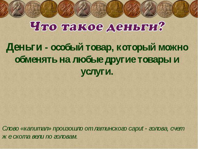 Деньги - особый товар, который можно обменять на любые другие товары и услуги...