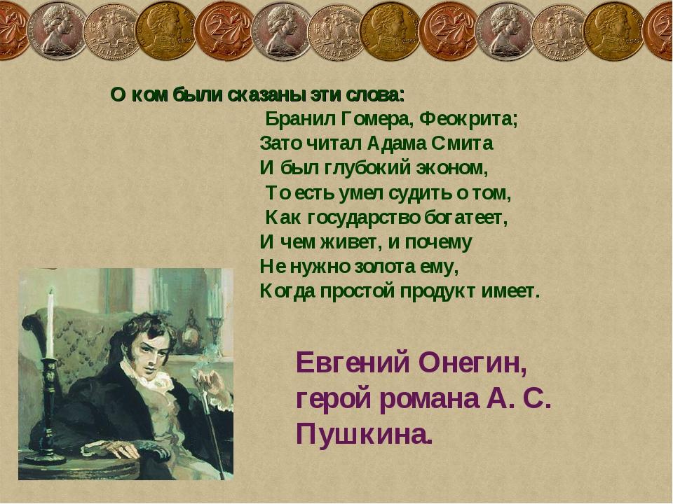 О ком были сказаны эти слова: Бранил Гомера, Феокрита; Зато читал Адама Смита...