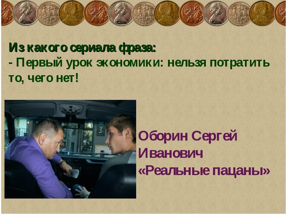 Из какого сериала фраза: - Первый урок экономики: нельзя потратить то, чего н...