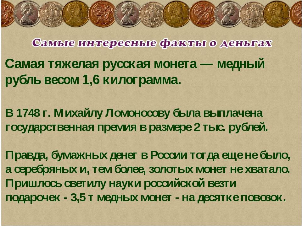 Самая тяжелая русская монета — медный рубль весом 1,6 килограмма. В 1748 г. М...