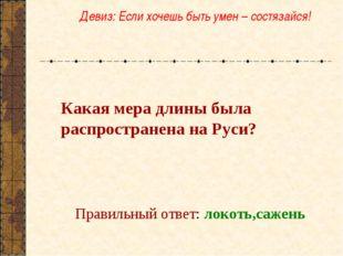 Какая мера длины была распространена на Руси? Правильный ответ: локоть,сажен