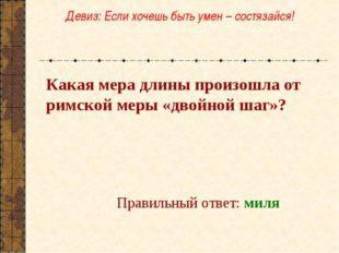 Какая мера длины произошла от римской меры «двойной шаг»? Правильный ответ: м