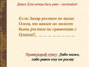 Если Захар ростом не выше Олега, то каким он может быть ростом по сравнению с