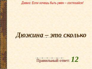 Дюжина – это сколько  Правильный ответ: 12 Девиз: Если хочешь быть умен – с