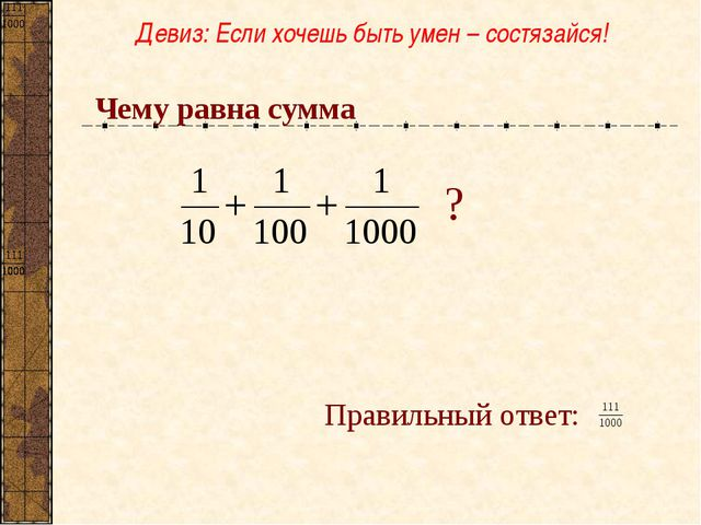 Чему равна сумма Правильный ответ: Девиз: Если хочешь быть умен – состязайся! ?
