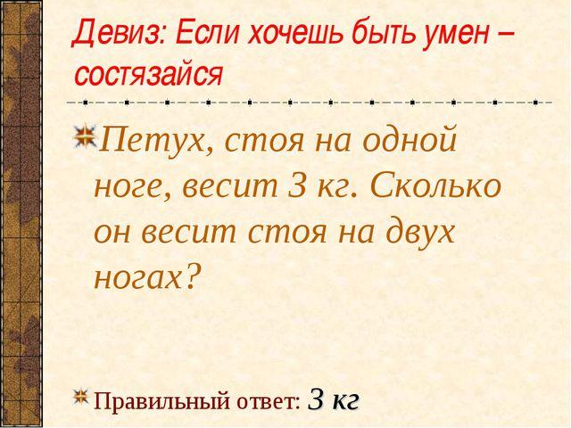 Девиз: Если хочешь быть умен – состязайся Петух, стоя на одной ноге, весит 3...