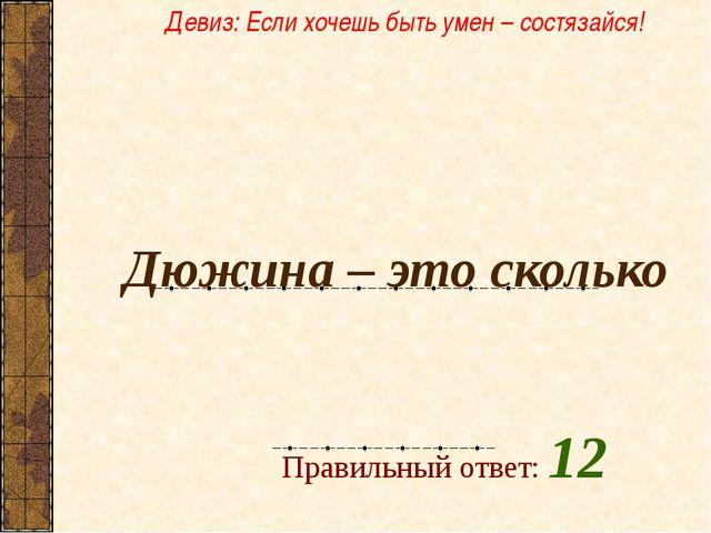 Дюжина – это сколько  Правильный ответ: 12 Девиз: Если хочешь быть умен – с...