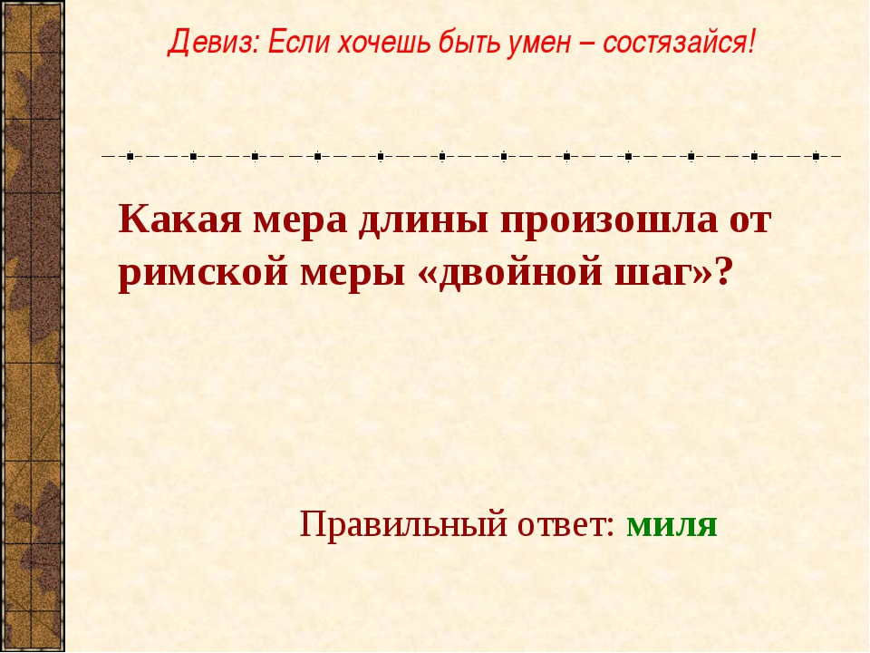 Какая мера длины произошла от римской меры «двойной шаг»? Правильный ответ: м...