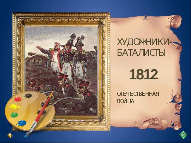 ХУДОЖНИКИ- БАТАЛИСТЫ ОТЕЧЕСТВЕННАЯ ВОЙНА 1812