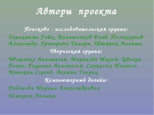 Авторы проекта Поисково - исследовательская группа: Харахашян Гайк, Калашнико