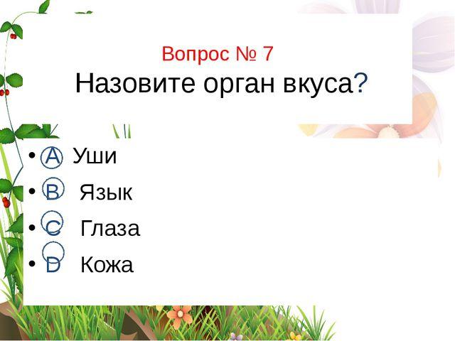 Вопрос № 7 Назовите орган вкуса? А Уши В Язык С Глаза D Кожа