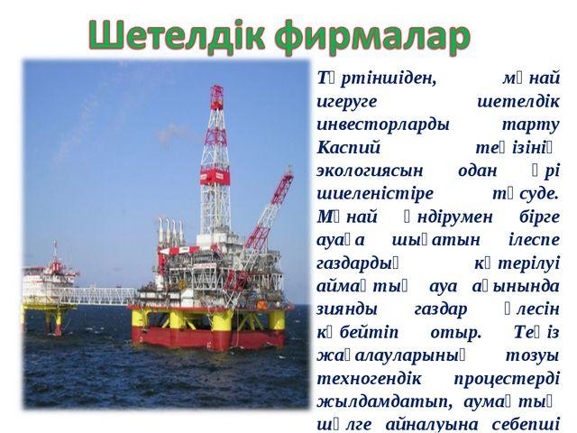 Төртіншіден, мұнай игеруге шетелдік инвесторларды тарту Каспий теңізінің экол...