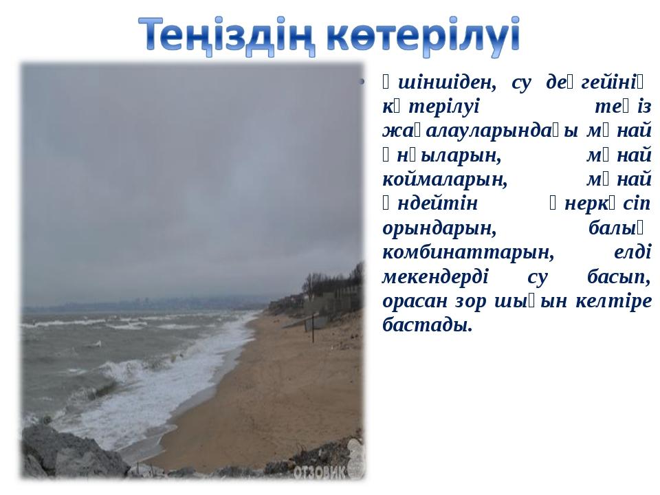 Үшіншіден, су деңгейінің көтерілуі теңіз жағалауларындағы мұнай ұнғыларын, мұ...