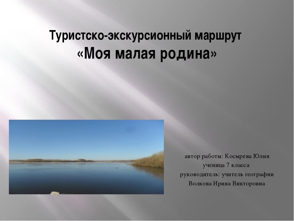 Туристско-экскурсионный маршрут «Моя малая родина» автор работы: Косырева Юли...