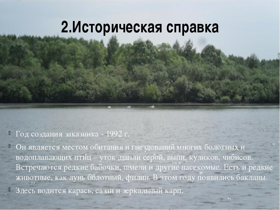 2.Историческая справка Год создания заказника - 1992 г. Он является местом об...