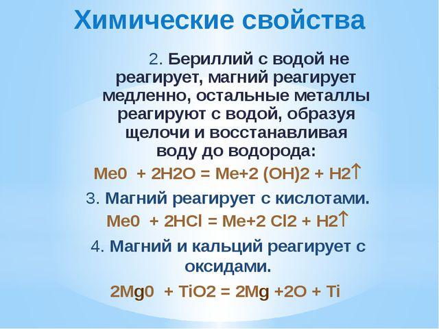 Химические свойства  2. Бериллий с водой не реагирует, магний реагирует медл...