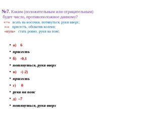 №7. Каким (положительным или отрицательным) будет число, противоположное данн