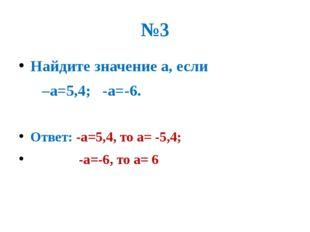 №3 Найдите значение а, если –а=5,4; -а=-6. Ответ: -а=5,4, то а= -5,4; -а=-6,