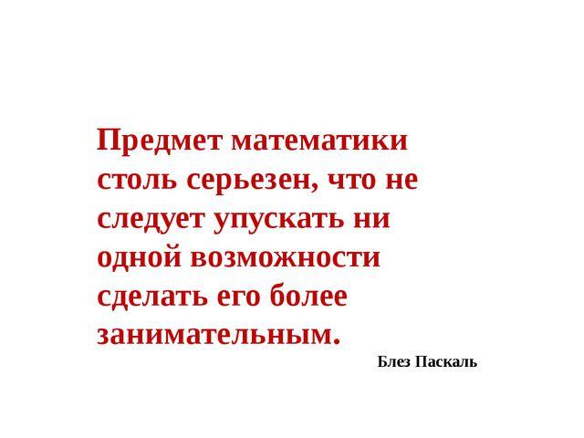Предмет математики столь серьезен, что не следует упускать ни одной возможно...