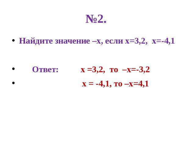 №2. Найдите значение –х, если х=3,2, х=-4,1 Ответ: х =3,2, то –х=-3,2 х = -4,...