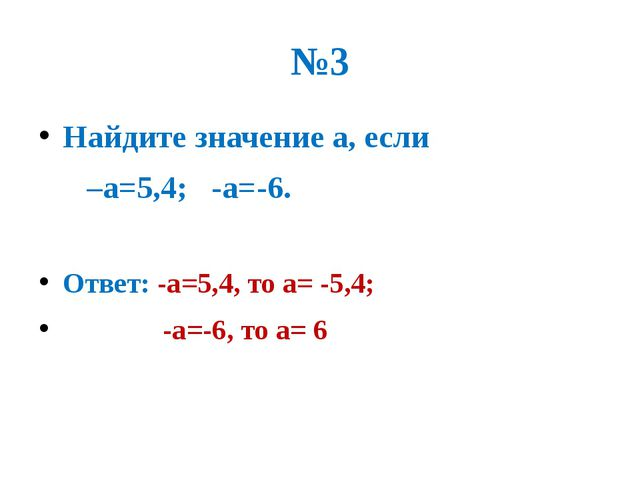 №3 Найдите значение а, если –а=5,4; -а=-6. Ответ: -а=5,4, то а= -5,4; -а=-6,...